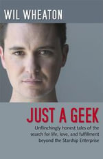 Just a Geek : Unflinchingly honest tales of the search for life, love, and fulfillment beyond the Starship Enterprise - Wil Wheaton