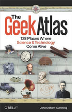 The Geek Atlas : 128 Places Where Science and Technology Come Alive - John Graham-Cumming