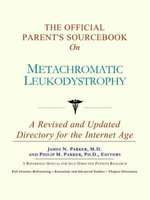 The Official Parent's Sourcebook on Metachromatic Leukodystrophy : A Revised and Updated Directory for the Internet Age - Icon Health Publications