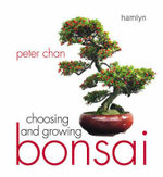 Choosing and Growing Bonsai : A Guide to Growing, Shaping, and Caring for Miniat... - Peter Chan
