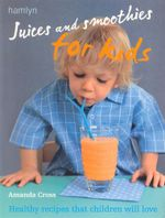 Juices and Smoothies for Kids : Healthy Recipes That Children Will Love - Amanda Cross
