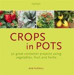 Crops in Pots : 50 Great Container Projects Using Vegetables, Fruit and Herbs - Bob Purnell