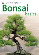 Bonsai Basics : A Comprehensive Guide to Care and Cultivation - Colin Lewis