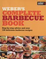 Weber's Complete Barbecue Book (also published as Weber's Way to Grill) : Step-by-step Advice and Over 150 Delicious Barbecue Recipes - Jamie Purviance
