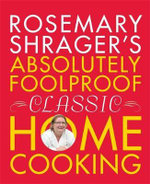 Rosemary Shrager's Absolutely Foolproof Classic Home Cooking - Rosemary Shrager