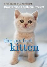 The Perfect Kitten : How to Raise a Problem-free Cat - Peter Neville