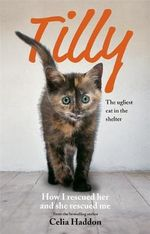 Tilly : The Ugliest Cat : How I Rescued Her and She Rescued Me - Celia Haddon