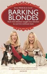 The Barking Blondes : How two bitches taught two bitches to survive without men - Anna Webb