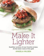 Make It Lighter : Healthier Versions of Your Favorite Recipes: All the Taste - None of the Guilt - Angela Nilsen