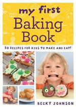 My First Baking Book : 50 Recipes for Kids to Make and Eat! - Becky Johnson