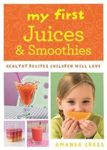 My First Juices and Smoothies : Healthy Recipes Children Will Love - Amanda Cross