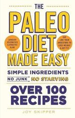 The Paleo Diet Made Easy : Simple Ingredients - No Junk, No Starving - Joy Skipper