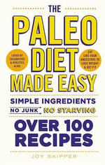 The Paleo Diet Made Easy : Simple Ingredients - No Junk, No Starving. Over 100 Recipes. - Joy Skipper