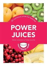 Power Juices : 50 Energizing Juices and Smoothies - Penny Hunking