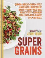 Supergrains : Wheat - Farro - Spelt - Kamut - Amaranth - Buckwheat - Barley - Corn - Wild Rice - Millet - Teff - Sorghum - Chia - Oats - Rice - Rye - Triticale - Quino - Jenni Muir