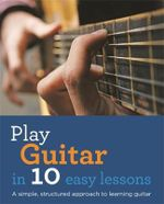 Play Guitar in 10 Easy Lessons : A Simple, Structured Approach to Learning Guitar - Jon Buck