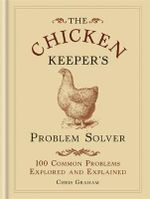 The Chicken Keeper's Problem Solver : 100 Common Problems Explored and Explain - Chris Graham