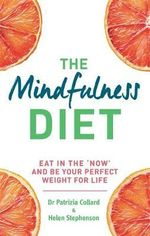 The Mindfulness Diet : Eat in the 'Now' and be the Perfect Weight for Life - With Mindfulness Practices and 70 Recipes - Dr. Patrizia Collard