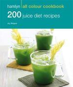 200 Juice Diet Recipes : Hamlyn All Colour Cookbook - Hamlyn