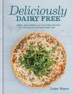 Deliciously Dairy Free : Fresh & Simple Lactose-Free Recipes for Healthy Eating Every Day - Lesley Waters