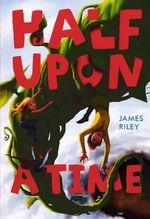 Half Upon a Time : Half Upon a Time - James Riley