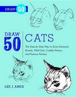 Draw 50 Cats : The Step-By-Step Way to Draw Domestic Breeds, Wild Cats, Cuddly Kittens, and Famous Felines - Lee J Ames