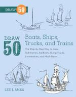 Draw 50 Boats, Ships, Trucks, and Trains : The Step-By-Step Way to Draw Submarines, Sailboats, Dump Trucks, Locomotives, and Much More... - Lee J Ames