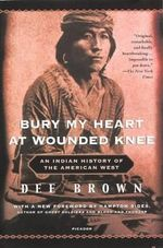 Bury My Heart at Wounded Knee : An Indian History of the American West - Dee Brown
