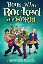 Boys Who Rocked the World : Heroes from King Tut to Bruce Lee - Michelle Roehm McCann