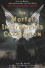 The Mortal Instruments Companion : City of Bones, Shadowhunters, and the Sight: The Unauthorized Guide - Lois H Gresh