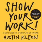 Show Your Work! : 10 Ways to Share Your Creativity and Get Discovered - Austin Kleon