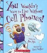 You Wouldn't Want to Live Without Cell Phones! : You Wouldn't Want to Live Without - Jim Pipe