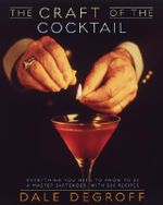 The Craft of the Cocktail : Everything You Need to Know to Be a Master Bartender, With 500 Recipes - Dale DeGroff