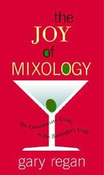 The Joy of Mixology : The Consummate Guide to the Bartender's Craft - Gary Regan