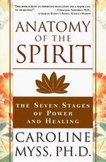 Anatomy of the Spirit : The Seven Stages of Power and Healing - C. Myss