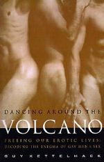 Dancing Around the Volcano : Freeing Our Erotic Lives - Decoding the Enigma of Gay Men and Sex - Guy Kettelhack