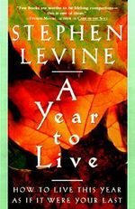 A Year to Live : How to Live This Year as If It Were Your Last - Stephen Levine
