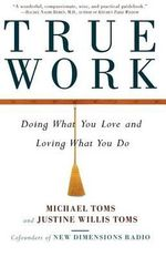 True Work : Doing What You Love and Loving What You Do - Michael Toms