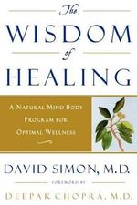 Wisdom of Healing : A Natural Mind Body Program for Optimal Wellness - David Simon M.D.