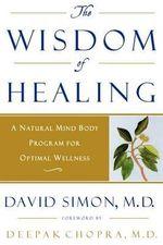 Wisdom of Healing : A Natural Mind Body Program for Optimal Wellness - David Simon M.D.