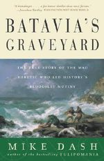 Batavia's Graveyard : The True Story of the Mad Heretic Who Led History's Bloodiest Mutiny - Dash, Mike