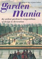 Garden Mania : The Ardent Gardener's Compendium of Design & Decoration - Philip de Bay