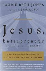 Jesus, Entrepreneur : Using Ancient Wisdom to Launch and Live Your Dreams - Laurie Beth Jones