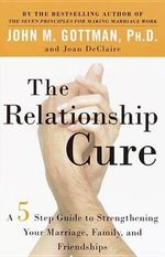 The Relationship Cure : A 5 Step Guide for Building Better Connections with Family, Friends and Lovers - Ph.D. John M. Gottman