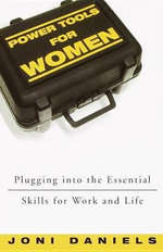 Power Tools for Women : Plugging into the Essential Skills for Work and Life - Joni Daniels
