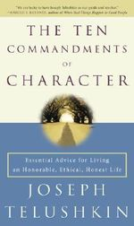 The Ten Commandments of Character : Essential Advice for Living an Honorable, Ethical, Honest Life - Joseph Telushkin