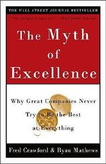 The Myth of Excellence : Why Great Companies Never Try to be the Best at Everything - Fred Crawford