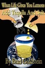 When Life Gives You Lemons, Add Tequila and Salt - Bradley Goldstein