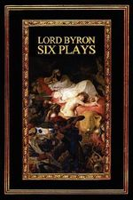 Lord Byron : Six Plays - Lord George Gordon Byron