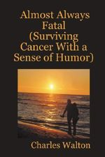 Almost Always Fatal (Surviving Cancer With a Sense of Humor) - Charles Walton